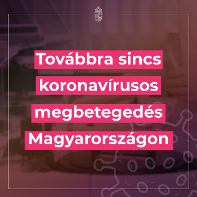 Továbbra sincs koronavírusos megbetegedés Magyarországon.